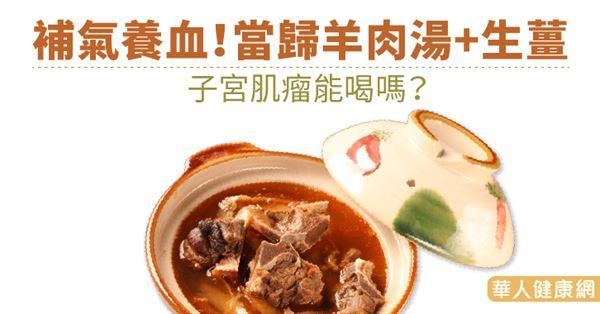 補氣養血!當歸羊肉湯+生薑 子宮肌瘤能喝嗎?